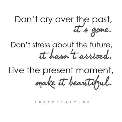 Don't cry over the past, it's gone. Don't stress about the future, it hasn't arrive. Live the present moment, make it beautiful.
