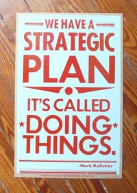 Quote: Herb Kelleher; poster, here: http://baltimoreprintstudios.com/2010/05/strategic-plan-posters-are-back/