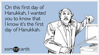 Funny Hanukkah Ecard: On this first day of Hanukkah, I wanted you to know that I know it's the first day of Hanukkah. from someecards.com
