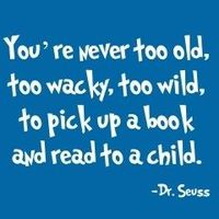 Quote: You're never too old, too wacky, too wild, to pick up a book and read to a child.